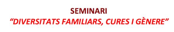 """(Català) Seminari  """"Diversitats familiars,  Cures i Gènere"""""""