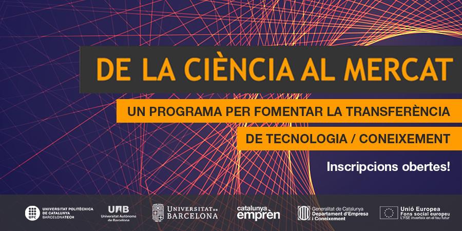 """ns plau comunicar-vos que ja s'han obert les preinscripcions per accedir a la 2a edició del Programa """"De la ciència al mercat"""", que impulsem la Universitat de Barcelona (a través de la Fundació Bosch i Gimpera), la Universitat Autònoma de Barcelona (a través de la Fundació del Parc de Recerca UAB) i la Universitat Politècnica de Catalunya, en el marc del Programa Primer de Preacceleració de Catalunya Emprèn, finançat pel Fons Social Europeu."""
